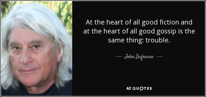 At the heart of all good fiction and at the heart of all good gossip is the same thing: trouble. - John Dufresne