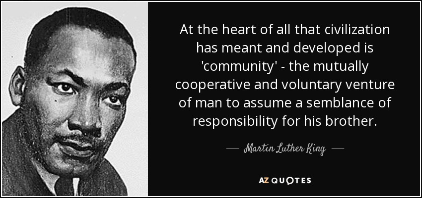 At the heart of all that civilization has meant and developed is 'community' - the mutually cooperative and voluntary venture of man to assume a semblance of responsibility for his brother. - Martin Luther King, Jr.
