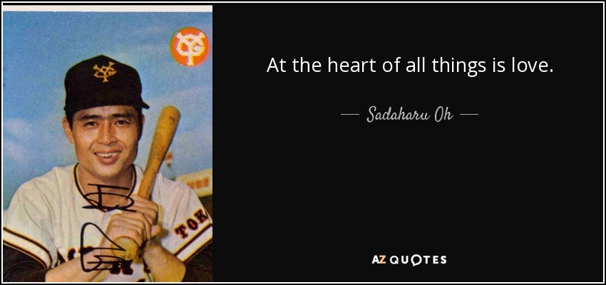 At the heart of all things is love. - Sadaharu Oh