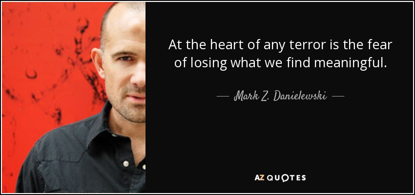 At the heart of any terror is the fear of losing what we find meaningful. - Mark Z. Danielewski