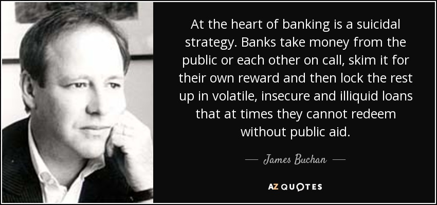 At the heart of banking is a suicidal strategy. Banks take money from the public or each other on call, skim it for their own reward and then lock the rest up in volatile, insecure and illiquid loans that at times they cannot redeem without public aid. - James Buchan