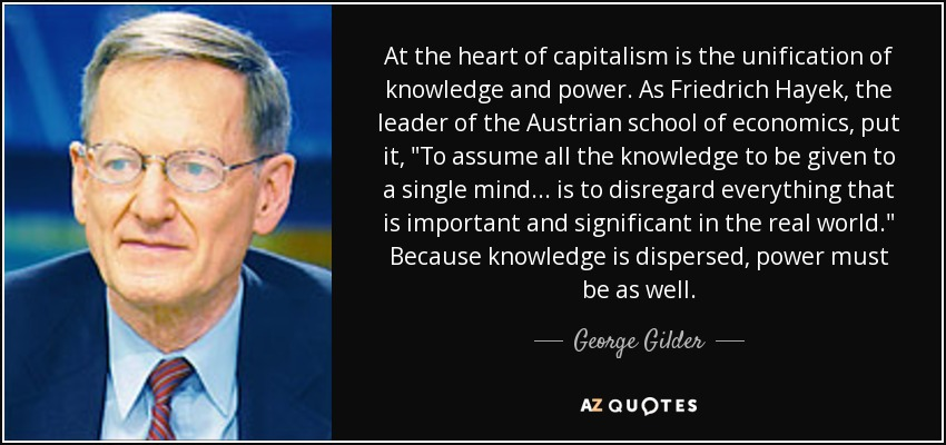 At the heart of capitalism is the unification of knowledge and power. As Friedrich Hayek, the leader of the Austrian school of economics, put it,