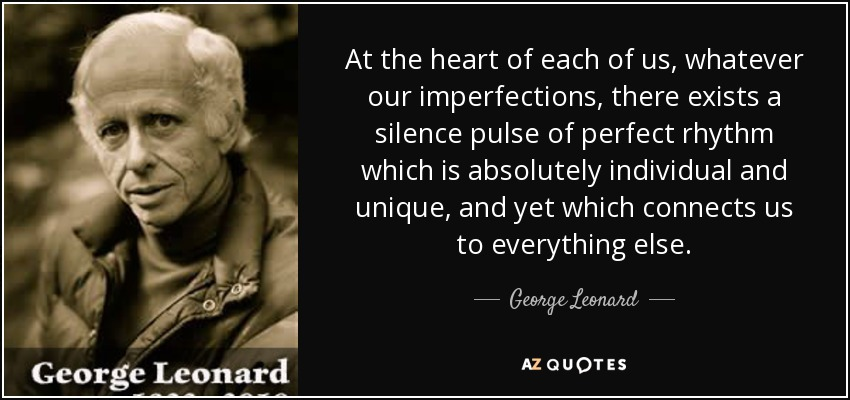 At the heart of each of us, whatever our imperfections, there exists a silence pulse of perfect rhythm which is absolutely individual and unique, and yet which connects us to everything else. - George Leonard
