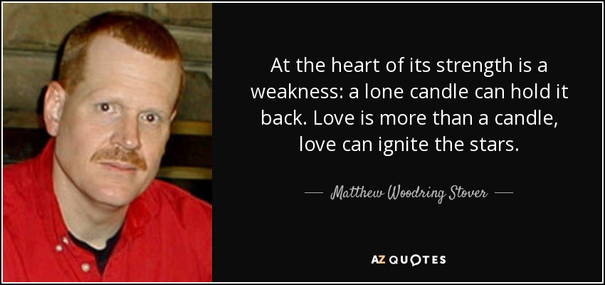 At the heart of its strength is a weakness: a lone candle can hold it back. Love is more than a candle, love can ignite the stars. - Matthew Woodring Stover