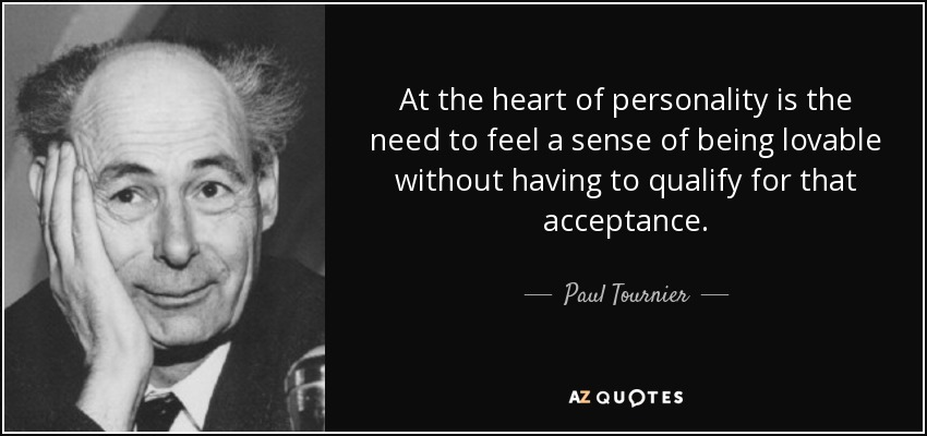 At the heart of personality is the need to feel a sense of being lovable without having to qualify for that acceptance. - Paul Tournier