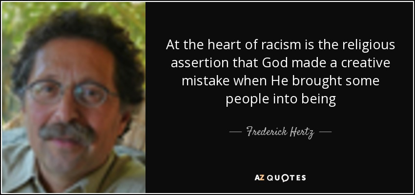 At the heart of racism is the religious assertion that God made a creative mistake when He brought some people into being - Frederick Hertz