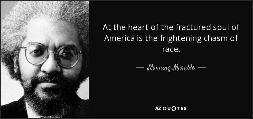 At the heart of the fractured soul of America is the frightening chasm of race. - Manning Marable