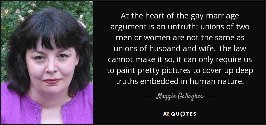 At the heart of the gay marriage argument is an untruth: unions of two men or women are not the same as unions of husband and wife. The law cannot make it so, it can only require us to paint pretty pictures to cover up deep truths embedded in human nature. - Maggie Gallagher