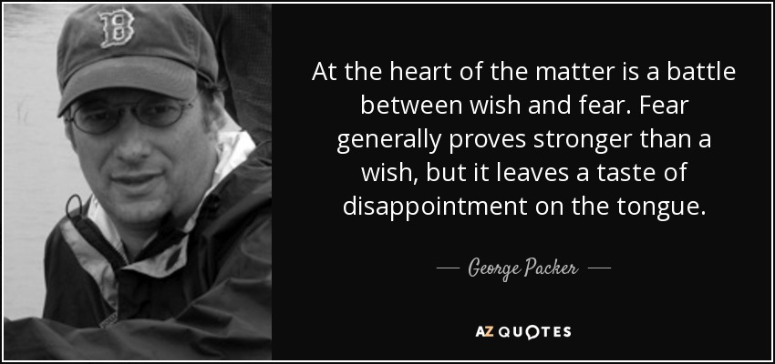 At the heart of the matter is a battle between wish and fear. Fear generally proves stronger than a wish, but it leaves a taste of disappointment on the tongue. - George Packer