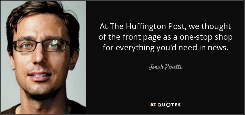 At The Huffington Post, we thought of the front page as a one-stop shop for everything you'd need in news. - Jonah Peretti