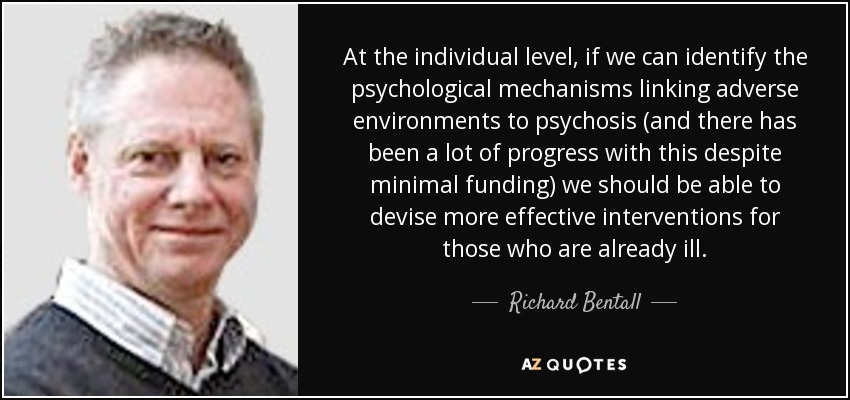 At the individual level, if we can identify the psychological mechanisms linking adverse environments to psychosis (and there has been a lot of progress with this despite minimal funding) we should be able to devise more effective interventions for those who are already ill. - Richard Bentall