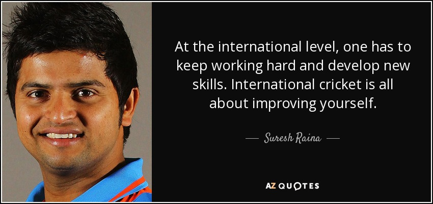 At the international level, one has to keep working hard and develop new skills. International cricket is all about improving yourself. - Suresh Raina