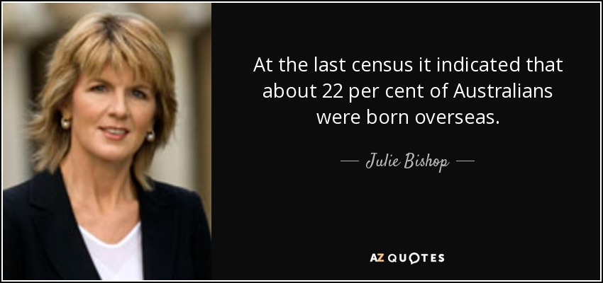 At the last census it indicated that about 22 per cent of Australians were born overseas. - Julie Bishop