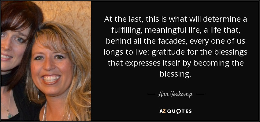 At the last, this is what will determine a fulfilling, meaningful life, a life that, behind all the facades, every one of us longs to live: gratitude for the blessings that expresses itself by becoming the blessing. - Ann Voskamp