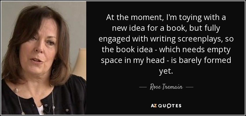 At the moment, I'm toying with a new idea for a book, but fully engaged with writing screenplays, so the book idea - which needs empty space in my head - is barely formed yet. - Rose Tremain