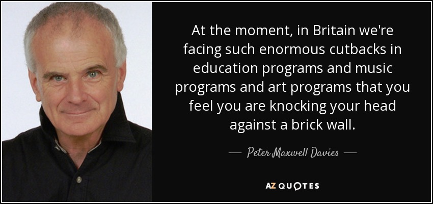 At the moment, in Britain we're facing such enormous cutbacks in education programs and music programs and art programs that you feel you are knocking your head against a brick wall. - Peter Maxwell Davies