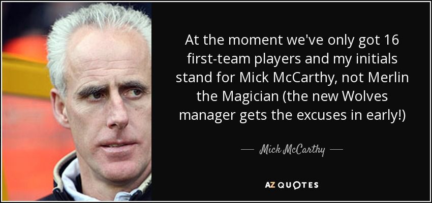 At the moment we've only got 16 first-team players and my initials stand for Mick McCarthy, not Merlin the Magician (the new Wolves manager gets the excuses in early!) - Mick McCarthy