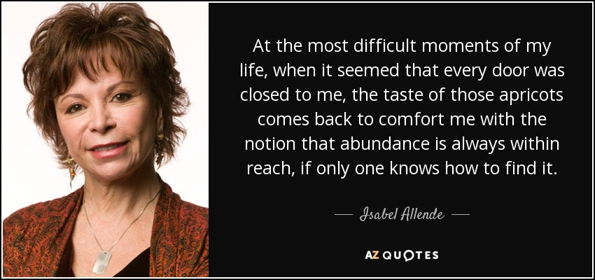 At the most difficult moments of my life, when it seemed that every door was closed to me, the taste of those apricots comes back to comfort me with the notion that abundance is always within reach, if only one knows how to find it. - Isabel Allende