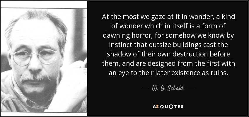 At the most we gaze at it in wonder, a kind of wonder which in itself is a form of dawning horror, for somehow we know by instinct that outsize buildings cast the shadow of their own destruction before them, and are designed from the first with an eye to their later existence as ruins. - W. G. Sebald