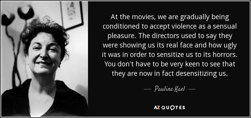 At the movies, we are gradually being conditioned to accept violence as a sensual pleasure. The directors used to say they were showing us its real face and how ugly it was in order to sensitize us to its horrors. You don't have to be very keen to see that they are now in fact desensitizing us. - Pauline Kael