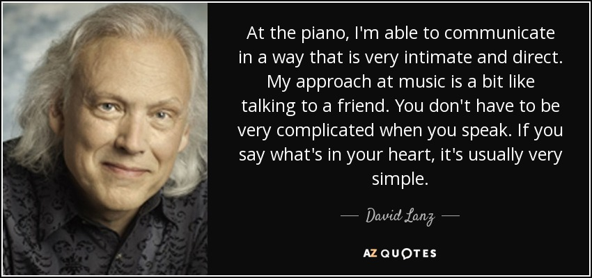 At the piano, I'm able to communicate in a way that is very intimate and direct. My approach at music is a bit like talking to a friend. You don't have to be very complicated when you speak. If you say what's in your heart, it's usually very simple. - David Lanz
