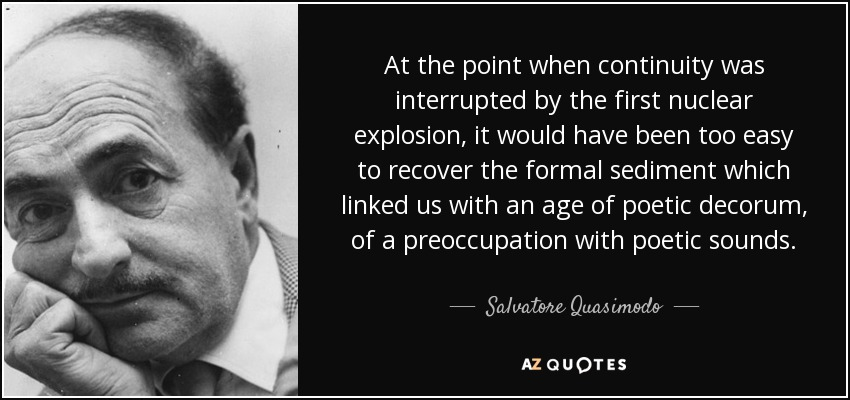 At the point when continuity was interrupted by the first nuclear explosion, it would have been too easy to recover the formal sediment which linked us with an age of poetic decorum, of a preoccupation with poetic sounds. - Salvatore Quasimodo