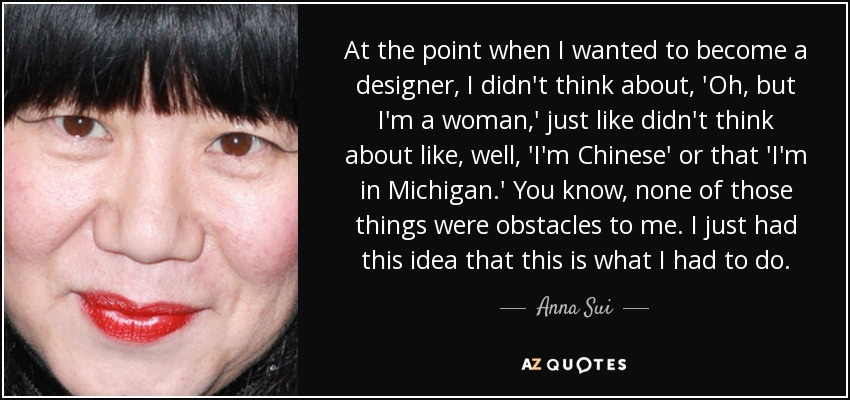 At the point when I wanted to become a designer, I didn't think about, 'Oh, but I'm a woman,' just like didn't think about like, well, 'I'm Chinese' or that 'I'm in Michigan.' You know, none of those things were obstacles to me. I just had this idea that this is what I had to do. - Anna Sui