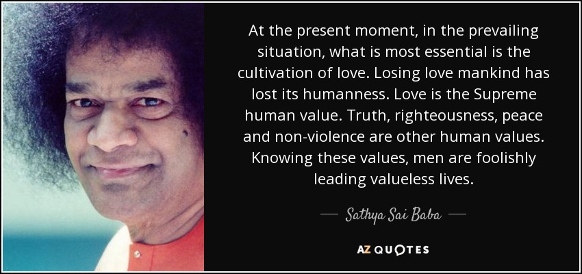 At the present moment, in the prevailing situation, what is most essential is the cultivation of love. Losing love mankind has lost its humanness. Love is the Supreme human value. Truth, righteousness, peace and non-violence are other human values. Knowing these values, men are foolishly leading valueless lives. - Sathya Sai Baba