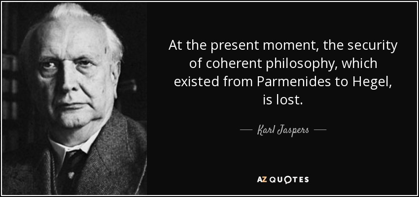 At the present moment, the security of coherent philosophy, which existed from Parmenides to Hegel, is lost. - Karl Jaspers