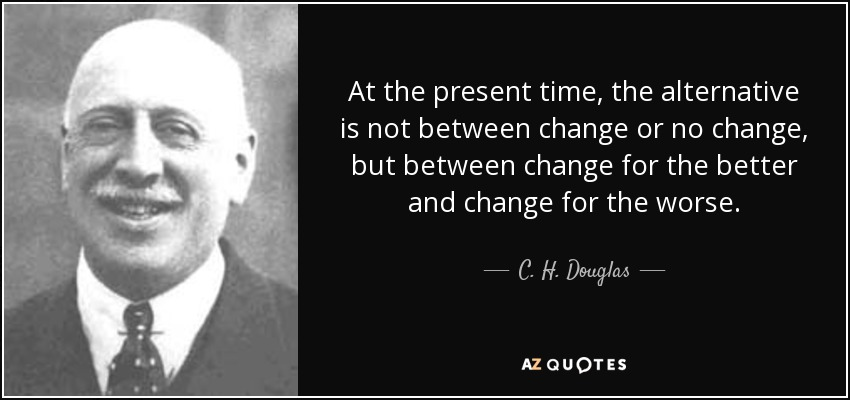 At the present time, the alternative is not between change or no change, but between change for the better and change for the worse. - C. H. Douglas