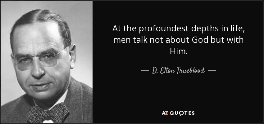 At the profoundest depths in life, men talk not about God but with Him. - D. Elton Trueblood