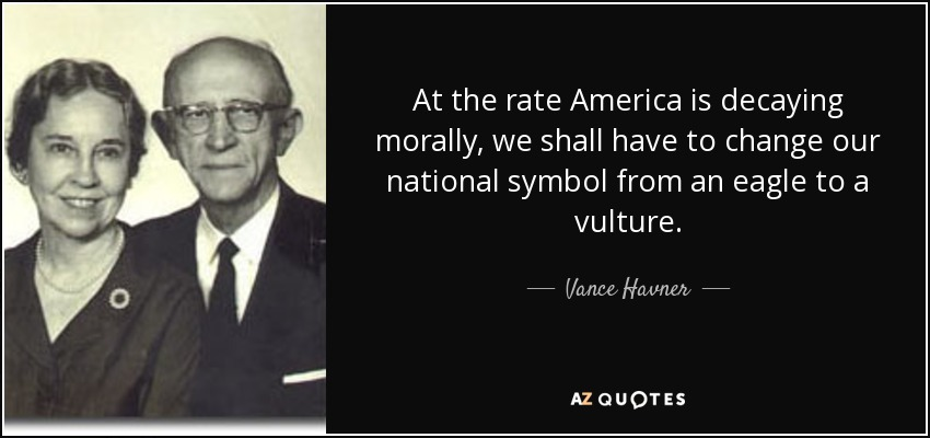 At the rate America is decaying morally, we shall have to change our national symbol from an eagle to a vulture. - Vance Havner