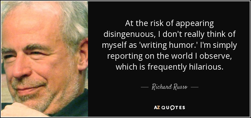 At the risk of appearing disingenuous, I don't really think of myself as 'writing humor.' I'm simply reporting on the world I observe, which is frequently hilarious. - Richard Russo