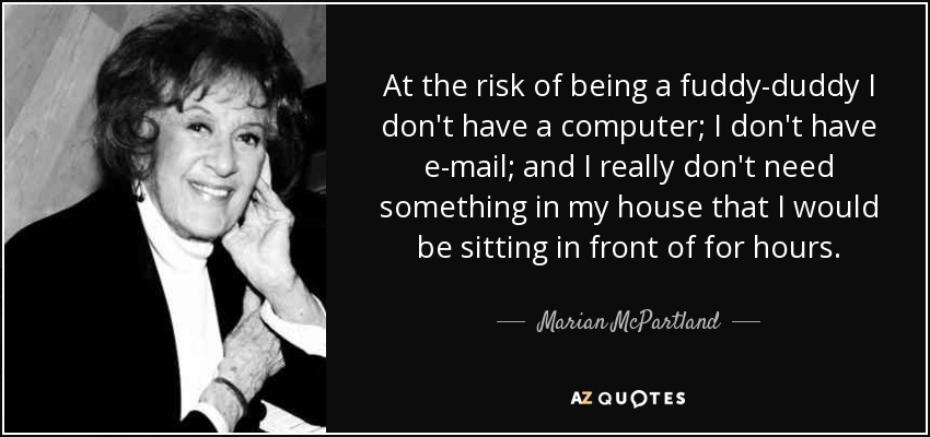 At the risk of being a fuddy-duddy I don't have a computer; I don't have e-mail; and I really don't need something in my house that I would be sitting in front of for hours. - Marian McPartland