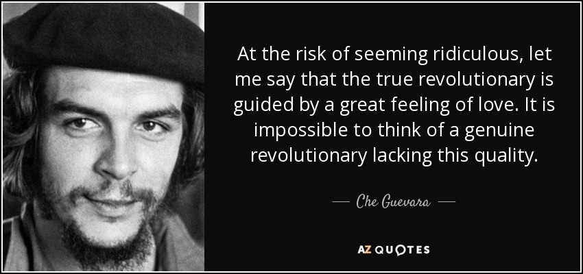 At the risk of seeming ridiculous, let me say that the true revolutionary is guided by a great feeling of love. It is impossible to think of a genuine revolutionary lacking this quality. - Che Guevara