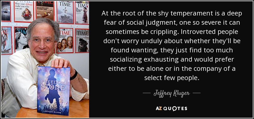 At the root of the shy temperament is a deep fear of social judgment, one so severe it can sometimes be crippling. Introverted people don't worry unduly about whether they'll be found wanting, they just find too much socializing exhausting and would prefer either to be alone or in the company of a select few people. - Jeffrey Kluger