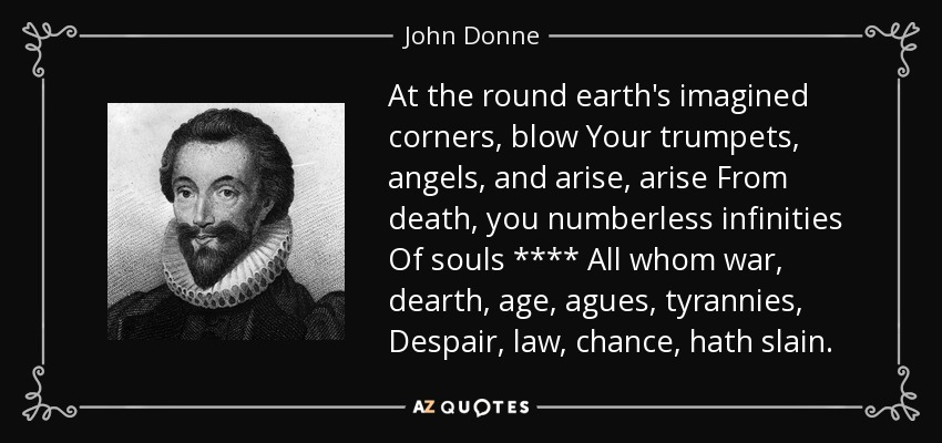 At the round earth's imagined corners, blow Your trumpets, angels, and arise, arise From death, you numberless infinities Of souls **** All whom war, dearth, age, agues, tyrannies, Despair, law, chance, hath slain. - John Donne
