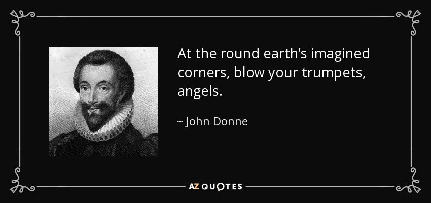 At the round earth's imagined corners, blow your trumpets, angels. - John Donne