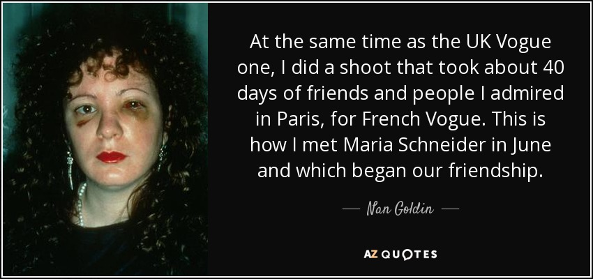 At the same time as the UK Vogue one, I did a shoot that took about 40 days of friends and people I admired in Paris, for French Vogue. This is how I met Maria Schneider in June and which began our friendship. - Nan Goldin