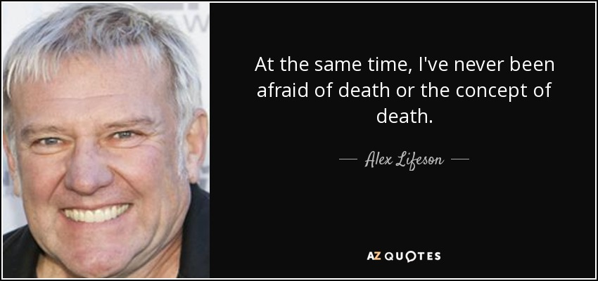 At the same time, I've never been afraid of death or the concept of death. - Alex Lifeson
