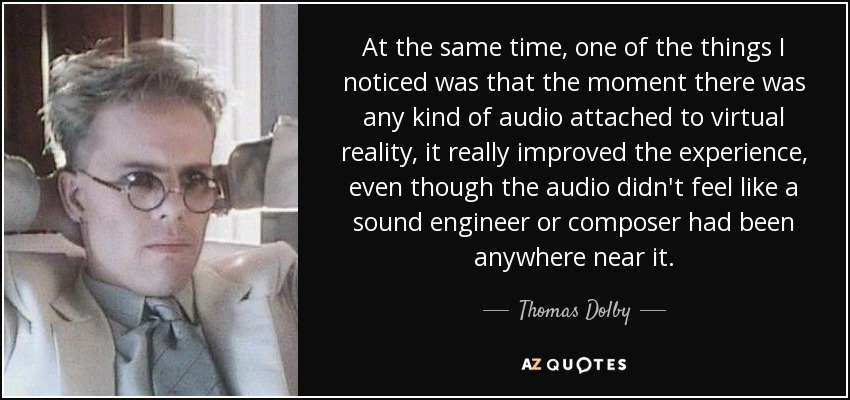 At the same time, one of the things I noticed was that the moment there was any kind of audio attached to virtual reality, it really improved the experience, even though the audio didn't feel like a sound engineer or composer had been anywhere near it. - Thomas Dolby