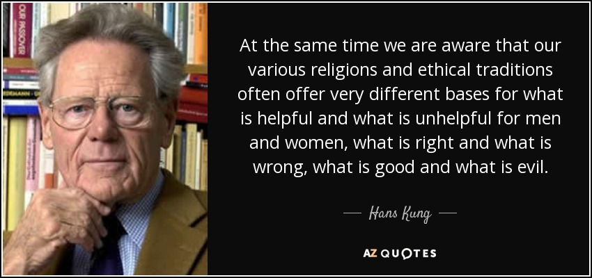 At the same time we are aware that our various religions and ethical traditions often offer very different bases for what is helpful and what is unhelpful for men and women, what is right and what is wrong, what is good and what is evil. - Hans Kung