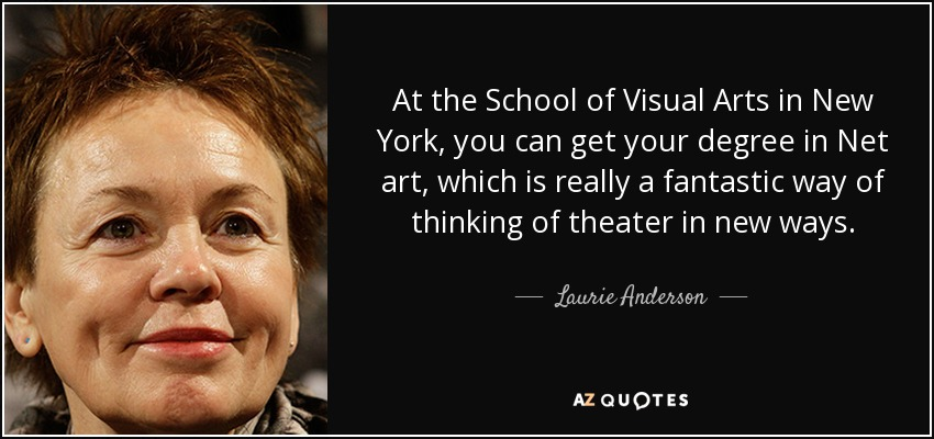 At the School of Visual Arts in New York, you can get your degree in Net art, which is really a fantastic way of thinking of theater in new ways. - Laurie Anderson