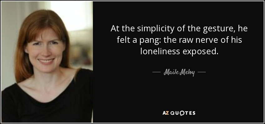At the simplicity of the gesture, he felt a pang: the raw nerve of his loneliness exposed. - Maile Meloy