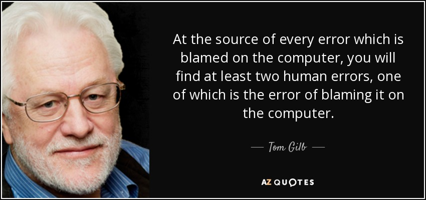 At the source of every error which is blamed on the computer, you will find at least two human errors, one of which is the error of blaming it on the computer. - Tom Gilb