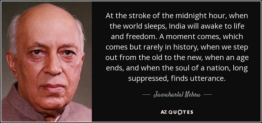 At the stroke of the midnight hour, when the world sleeps, India will awake to life and freedom. A moment comes, which comes but rarely in history, when we step out from the old to the new, when an age ends, and when the soul of a nation, long suppressed, finds utterance. - Jawaharlal Nehru