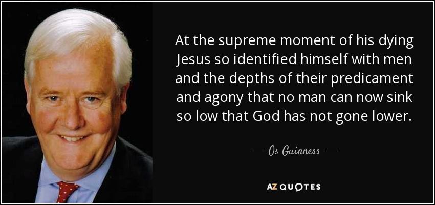 At the supreme moment of his dying Jesus so identified himself with men and the depths of their predicament and agony that no man can now sink so low that God has not gone lower. - Os Guinness