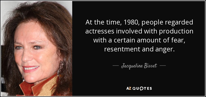 At the time, 1980, people regarded actresses involved with production with a certain amount of fear, resentment and anger. - Jacqueline Bisset