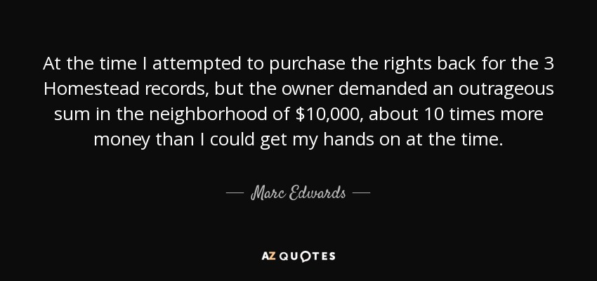 At the time I attempted to purchase the rights back for the 3 Homestead records, but the owner demanded an outrageous sum in the neighborhood of $10,000, about 10 times more money than I could get my hands on at the time. - Marc Edwards