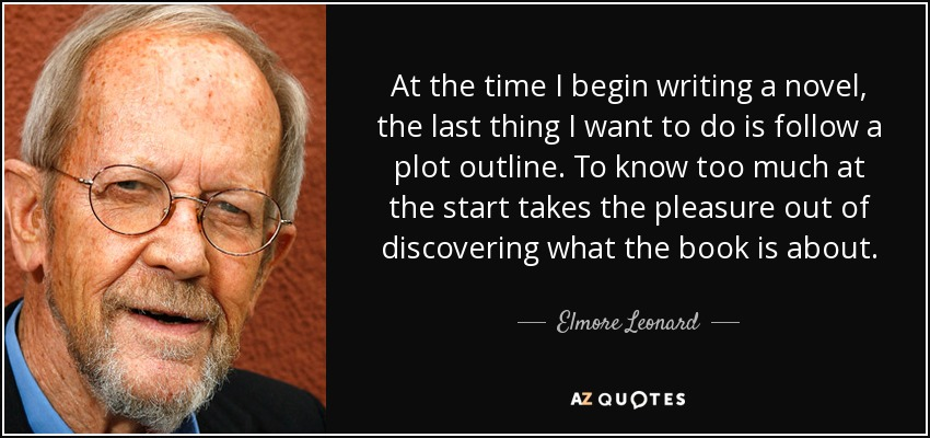At the time I begin writing a novel, the last thing I want to do is follow a plot outline. To know too much at the start takes the pleasure out of discovering what the book is about. - Elmore Leonard